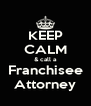 KEEP CALM & call a Franchisee Attorney - Personalised Poster A4 size