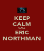 KEEP CALM CALL ERIC NORTHMAN - Personalised Poster A4 size