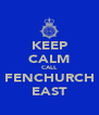 KEEP CALM CALL FENCHURCH EAST - Personalised Poster A4 size
