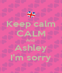 Keep calm CALM And  Ashley I'm sorry - Personalised Poster A4 size