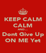 KEEP CALM CALM AND... Dont Give Up ON ME Yet - Personalised Poster A4 size