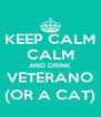 KEEP CALM CALM AND DRINK VETERANO (OR A CAT) - Personalised Poster A4 size