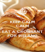 KEEP CALM CALM AND EAT A CROISSANT FOR IRELAND - Personalised Poster A4 size