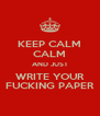 KEEP CALM CALM AND JUST WRITE YOUR FUCKING PAPER - Personalised Poster A4 size