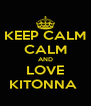 KEEP CALM CALM AND LOVE KITONNA  - Personalised Poster A4 size