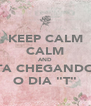 "KEEP CALM CALM AND TA CHEGANDO O DIA ""T"" - Personalised Poster A4 size"
