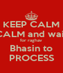KEEP CALM CALM and wait for raghav Bhasin to PROCESS - Personalised Poster A4 size