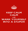 KEEP CALM CALM AND WANK YOURSELF INTO A STUPOR - Personalised Poster A4 size