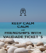 KEEP CALM CALM ARE FRIENDSHIPS WITH VALIDADE TICKET´S - Personalised Poster A4 size