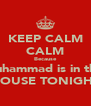 KEEP CALM CALM Because Muhammad is in the  HOUSE TONIGHT - Personalised Poster A4 size