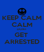 KEEP CALM CALM DONT GET  ARRESTED - Personalised Poster A4 size