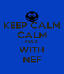 KEEP CALM CALM FUCK WITH NEF - Personalised Poster A4 size