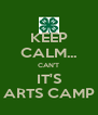 KEEP CALM... CAN'T IT'S ARTS CAMP - Personalised Poster A4 size