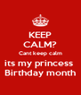KEEP CALM? Cant keep calm its my princess  Birthday month - Personalised Poster A4 size