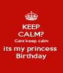KEEP CALM? Cant keep calm its my princess  Birthday - Personalised Poster A4 size