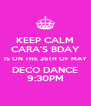 KEEP CALM CARA'S BDAY IS ON THE 26TH OF MAY DECO DANCE 9:30PM - Personalised Poster A4 size