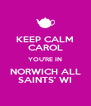 KEEP CALM CAROL YOU'RE IN NORWICH ALL SAINTS' WI - Personalised Poster A4 size