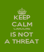 KEEP CALM CAROLINE IS NOT A THREAT - Personalised Poster A4 size