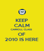 KEEP CALM CARROLL CLASS  OF 2010 IS HERE - Personalised Poster A4 size