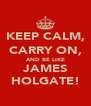 KEEP CALM, CARRY ON, AND BE LIKE JAMES HOLGATE! - Personalised Poster A4 size