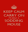 KEEP CALM CARRY ON ITS ONLY A SODDING MOUSE - Personalised Poster A4 size