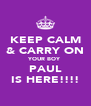 KEEP CALM & CARRY ON YOUR BOY PAUL IS HERE!!!! - Personalised Poster A4 size