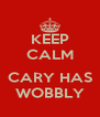 KEEP CALM  CARY HAS WOBBLY - Personalised Poster A4 size