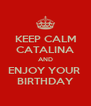 KEEP CALM CATALINA AND ENJOY YOUR  BIRTHDAY - Personalised Poster A4 size