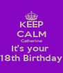 KEEP CALM Catherine It's your  18th Birthday - Personalised Poster A4 size