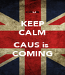 KEEP CALM  CAUS is  COMING - Personalised Poster A4 size