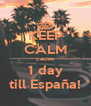KEEP CALM cause 1 day till España! - Personalised Poster A4 size