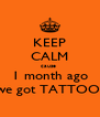 KEEP CALM cause  1 month ago we got TATTOO! - Personalised Poster A4 size