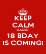 KEEP CALM CAUSE  18 BDAY IS COMING! - Personalised Poster A4 size