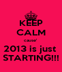 KEEP CALM cause' 2013 is just  STARTING!!! - Personalised Poster A4 size
