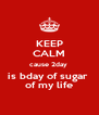 KEEP CALM cause 2day  is bday of sugar  of my life - Personalised Poster A4 size