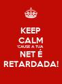 KEEP CALM 'CAUSE A TUA  NET É RETARDADA! - Personalised Poster A4 size