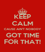 KEEP CALM CAUSE AIN'T NOBODY GOT TIME FOR THAT! - Personalised Poster A4 size
