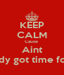 KEEP CALM Cause  Aint Novody got time for that - Personalised Poster A4 size