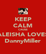KEEP CALM CAUSE ALEISHA LOVES DannyMiller - Personalised Poster A4 size