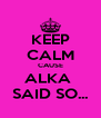 KEEP CALM CAUSE ALKA  SAID SO... - Personalised Poster A4 size