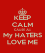 KEEP CALM CAUSE All My HATERS LOVE ME - Personalised Poster A4 size