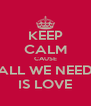 KEEP CALM CAUSE ALL WE NEED IS LOVE - Personalised Poster A4 size