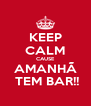 KEEP CALM CAUSE AMANHÃ  TEM BAR!! - Personalised Poster A4 size