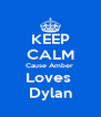 KEEP CALM Cause Amber  Loves  Dylan - Personalised Poster A4 size