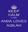 KEEP CALM CAUSE ANDA LOVES AQILAH - Personalised Poster A4 size