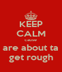 KEEP CALM cause are about ta get rough - Personalised Poster A4 size