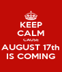 KEEP CALM CAUSE AUGUST 17th IS COMING - Personalised Poster A4 size