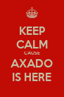 KEEP CALM CAUSE AXADO IS HERE - Personalised Poster A4 size
