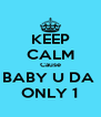 KEEP CALM Cause BABY U DA  ONLY 1 - Personalised Poster A4 size
