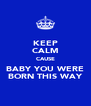 KEEP CALM CAUSE BABY YOU WERE BORN THIS WAY - Personalised Poster A4 size